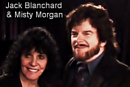 Jack Blanchard & Misty Morgan… Grammy & CMA Award Finalists. Billboard Duet of the Year. Home Page: www.jackandmisty.net Mastering & restoration studio: 407 330 1611